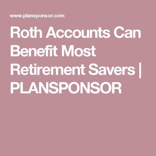 Roth Accounts Can Benefit Most Retirement Savers | PLANSPONSOR