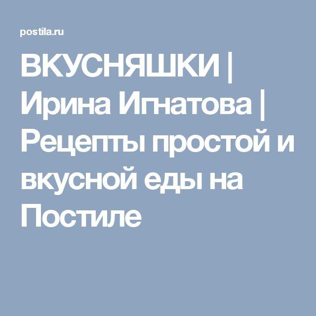ВКУСНЯШКИ | Ирина Игнатова | Рецепты простой и вкусной еды на Постиле
