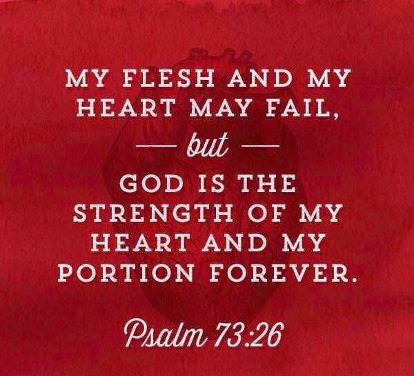 MY FLESH AND MY HEART MAY FAIL,-BUT- GOD IS THE STRENGTH OF MY HEART AND MY PORTION FOREVER. PSALM 73:26
