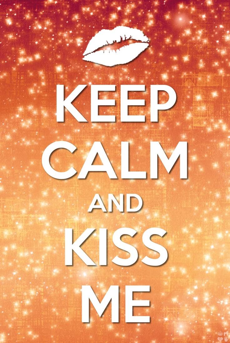 Keep calm kiss me :)