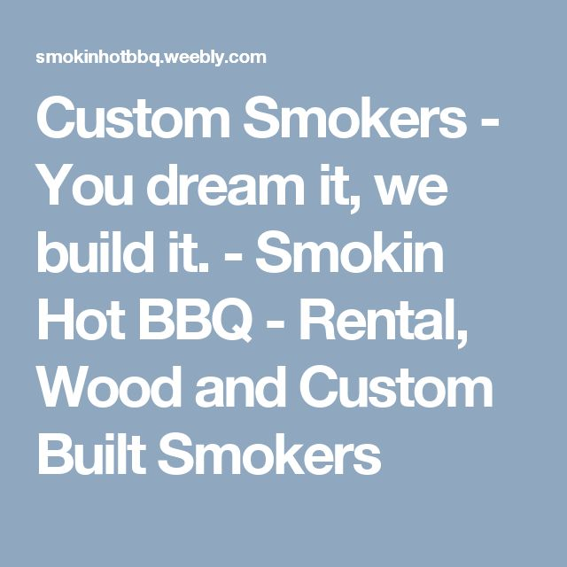 Custom Smokers - You dream it, we build it. - Smokin Hot BBQ - Rental, Wood and Custom Built Smokers