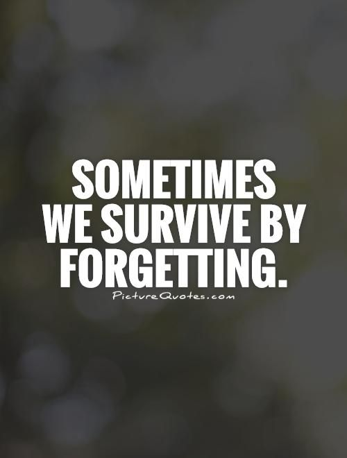 Sometimes we survive by forgetting. Picture Quotes.