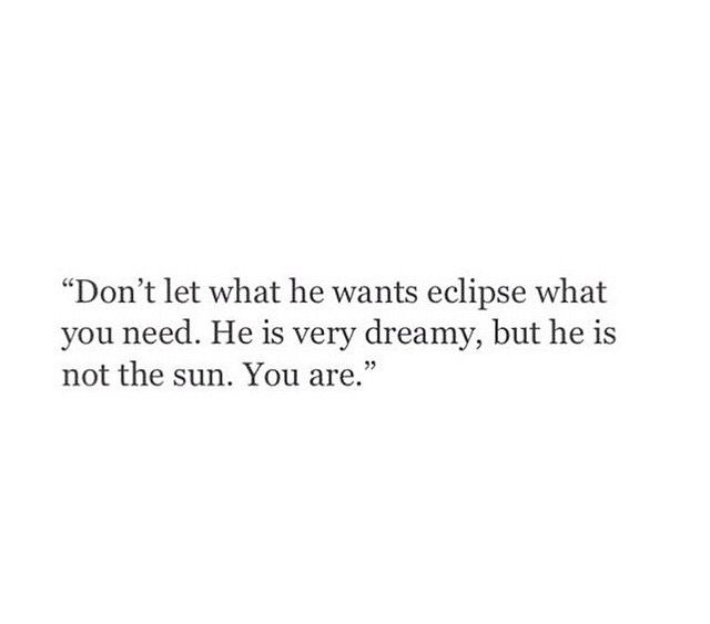 Don't let what he wants eclipse what you need. He's very dreamy, but he's not the sun. You are.