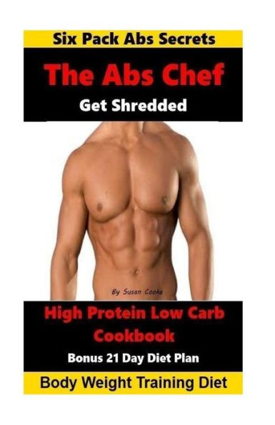The Abs Chef Shredded High Protein Low Carb Cookbook: Six Pack Abs Secrets-21 Day Diet Plan-Body Wei
