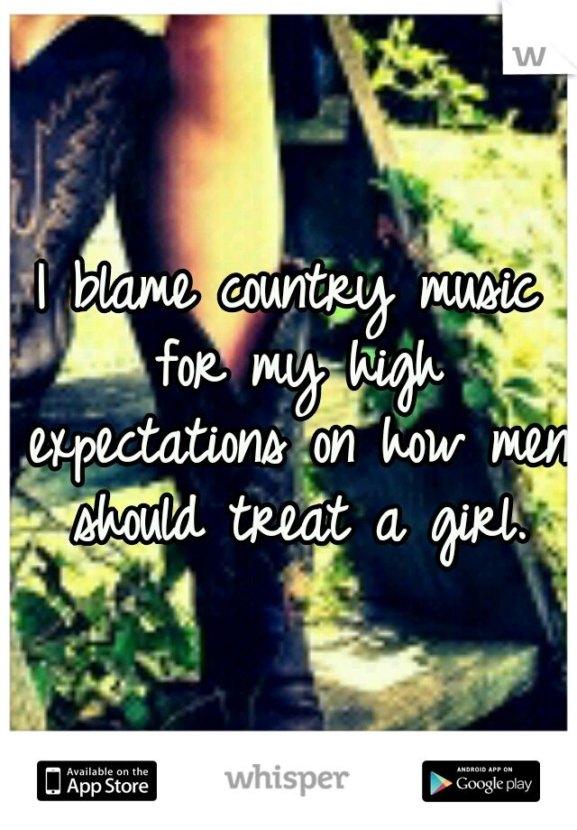 I blame country music for my high expectations on how men should treat a girl. Never read anything that's been so accurate