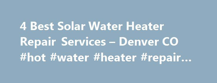 4 Best Solar Water Heater Repair Services – Denver CO #hot #water #heater #repair #denver http://malta.nef2.com/4-best-solar-water-heater-repair-services-denver-co-hot-water-heater-repair-denver/  # Solar Water Heater Repair Services in Denver, CO Project: Repair a Solar Water Heater System Denver, CO Jake is absolutely fair, honest, courteous, and professional. He has a good crew too. When my solar water heater tank was leaking I called several solar companies, but Jake was far easier to…