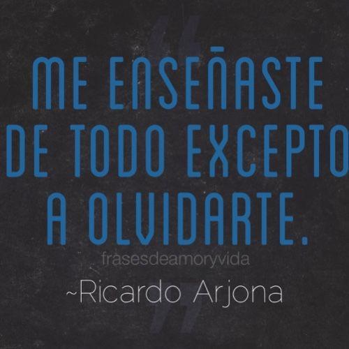 Imagen de frase de amor -Ricardo Arjona Me enseñaste de todo excepto a olvidarte Frases de canciones, frases de enamorados, frases bonitas, frases tumblr,