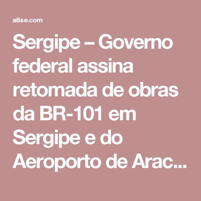 Sergipe – Governo federal assina retomada de obras da BR-101 em Sergipe e do Aeroporto de Aracaju – A8 Sergipe – O seu portal de notícias