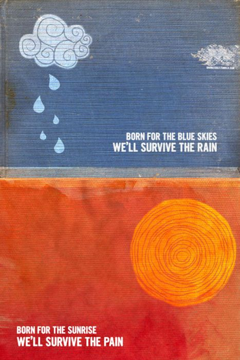 """Born for blue skies, we'll survive the rain/ Born for the sunrise, we'll survive the pain""  Switchfoot"