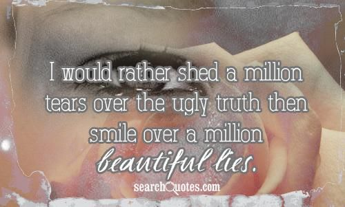 """I would rather shed a million tears over the ugly truth then smile over a million beautiful lies."""