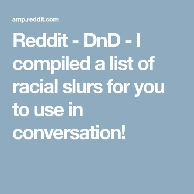 Reddit - DnD - I compiled a list of racial slurs for you to use in conversation!