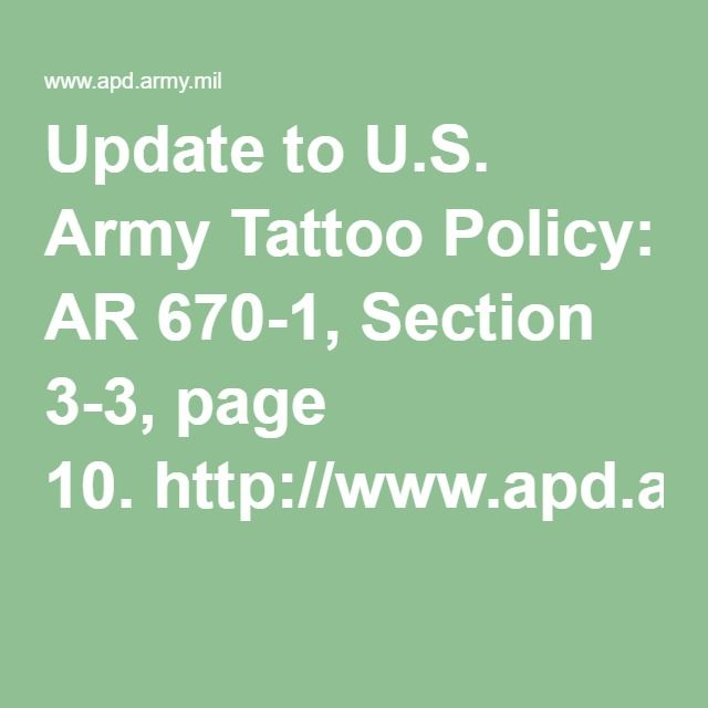 Update to U.S. Army Tattoo Policy: AR 670-1, Section 3-3, page 10.http://www.apd.army.mil/pdffiles/r670_1.pdf