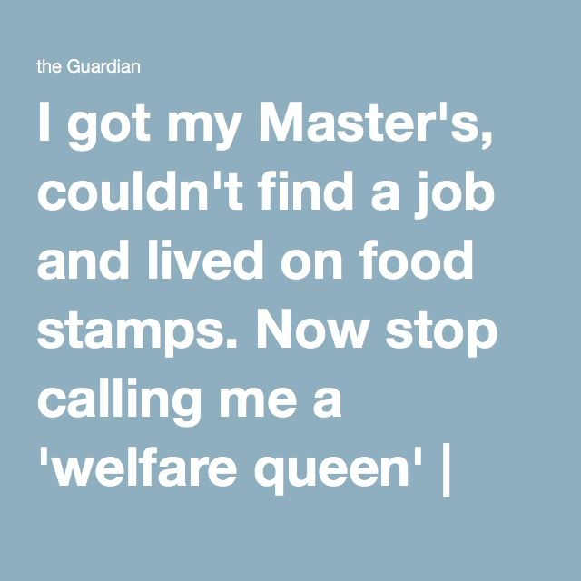 I got my Master's, couldn't find a job and lived on food stamps. Now stop calling me a 'welfare queen' | Stefanie Gray | Opinion | The Guardian
