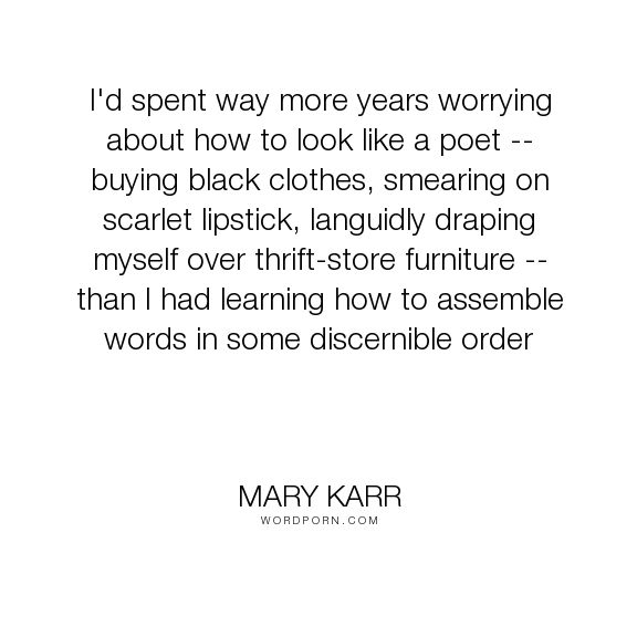 "Mary Karr - ""I'd spent way more years worrying about how to look like a poet -- buying black clothes,..."". poetry, poets"