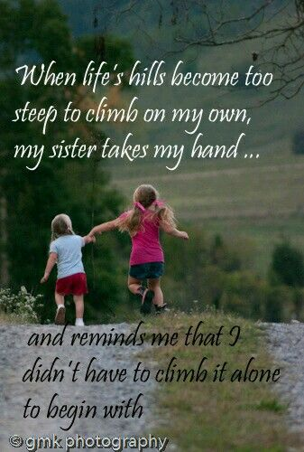 When life's hills become too steep to climb on my own, my sister takes my hand... and reminds me that I didn't have to climb it alone to begin with.