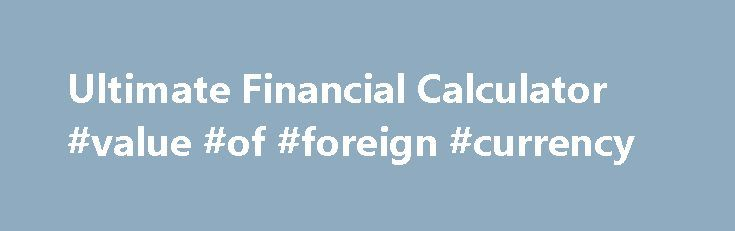 Ultimate Financial Calculator #value #of #foreign #currency http://currency.remmont.com/ultimate-financial-calculator-value-of-foreign-currency/  #change money calculator # Ultimate Financial Calculator What is Time Value of Money? Time Value of Money (TVM) is the concept that the value of money itself changes over time. Having a dollar today is worth more than a dollar tomorrow. Solving for present value, future value, amount, interest rate and term are some common […]