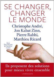 Se changer, changer le monde de Christophe André, Jon Kabat-Zinn, Pierre Rabhi et Matthieu Ricard (19 septembre 2013)