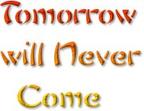 http://www.bubblews.com/news/3765947-tomorrow-will-never-come