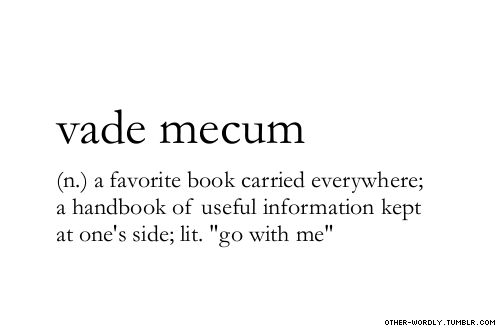 "vade mecum. A favourite book carried everywhere; a handbook of useful information kept at one's side, lt. ""go with me""."