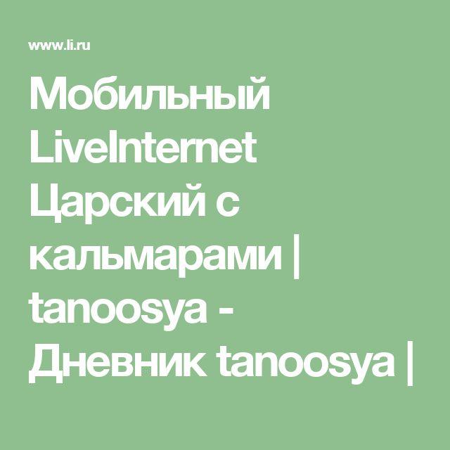 Мобильный LiveInternet Царский с кальмарами | tanoosya - Дневник tanoosya |