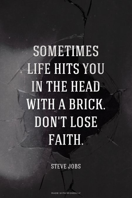 Sometimes life hits you in the head with a brick. Don't lose faith. Steve Jobs