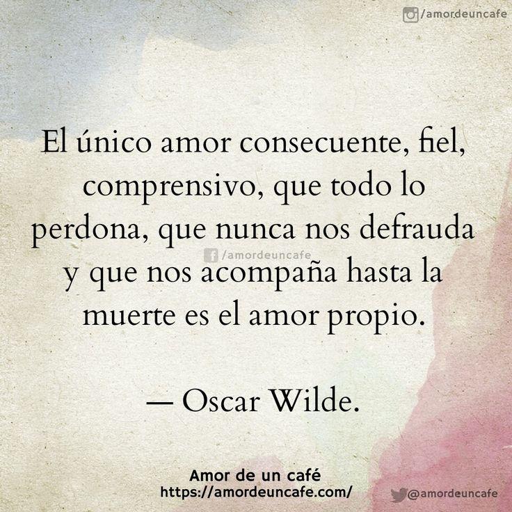 El único amor consecuente, fiel, comprensivo, que todo lo perdona, que nunca nos defrauda y que nos acompaña hasta la muerte es el amor propio.Oscar Wilde.