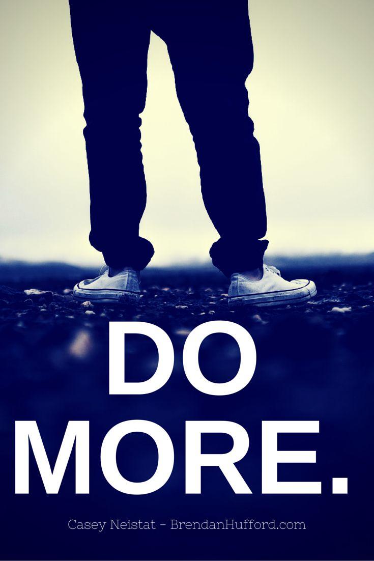 DO MORE - Casey Neistat http://hustleheart.co/entrepreneur-quotes-casey-neistat-lewis-howes/