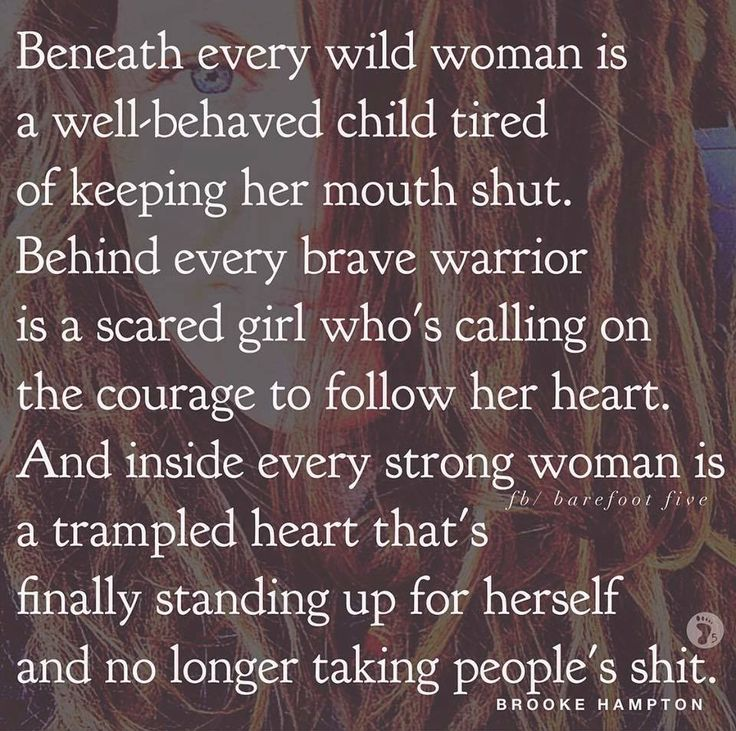 Beneath every wild woman is a well-behaved child tired of keeping her mouth shut. Behind every brave warrior is a scared girl who's calling on the courage to follow her heart....
