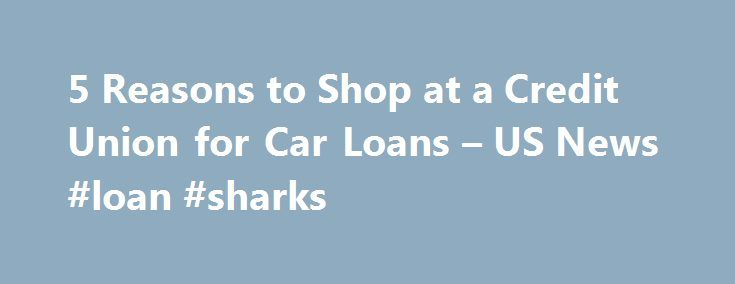 5 Reasons to Shop at a Credit Union for Car Loans – US News #loan #sharks http://loans.nef2.com/2017/04/26/5-reasons-to-shop-at-a-credit-union-for-car-loans-us-news-loan-sharks/  #best auto loan rates # 5 Reasons to Shop at a Credit Union for Car Loans Many times you'll find better rates and more-personalized customer service at a credit union over a commercial bank. When you're in the market for…  Read more