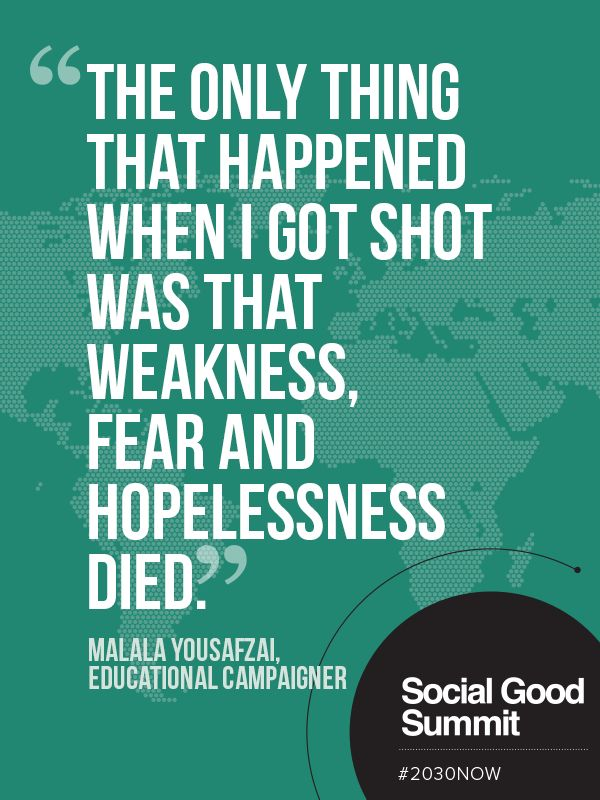The only thing that happened when I got shot was that weakness, fear and hopelessness died. - Malala Yousafzai