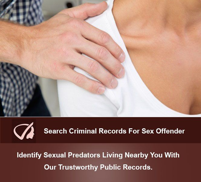 Search Criminal Records For Sex Offender - Identify Sexual Predators Living  Nearby You With Our Trustworthy