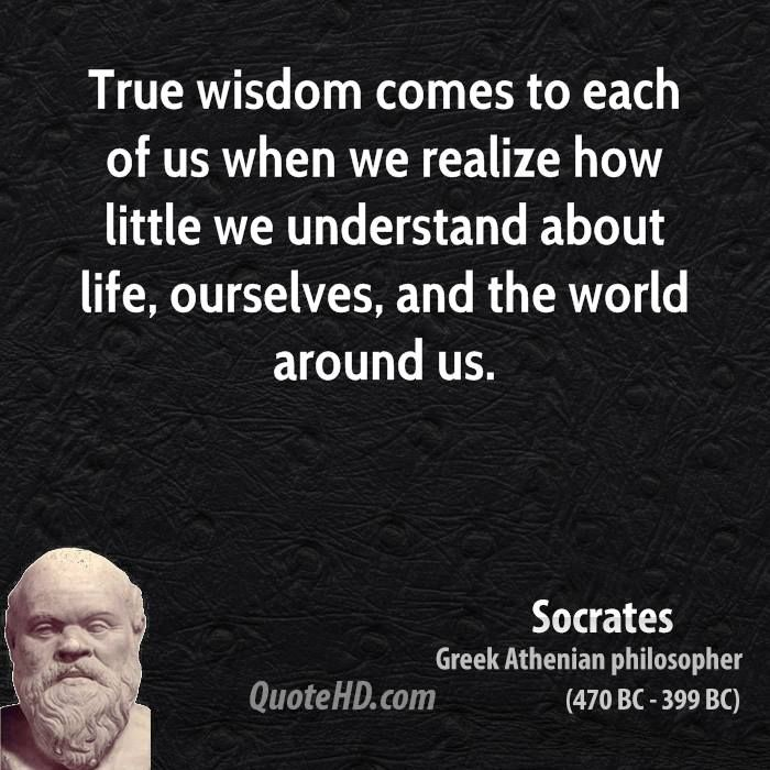 """True wisdom comes to each of us when we realize how little we understand about life, ourselves, and the world around us."" - Google Search"