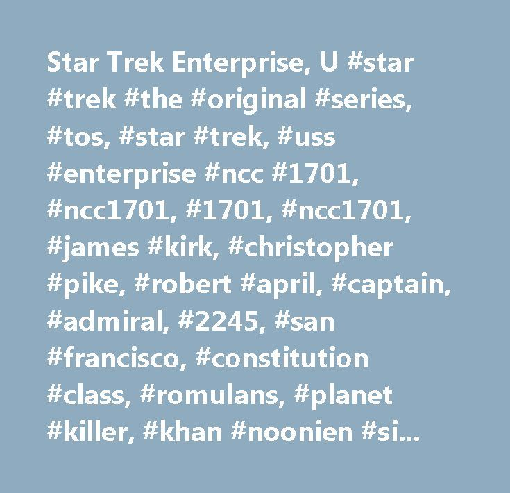 Star Trek Enterprise, U #star #trek #the #original #series, #tos, #star #trek, #uss #enterprise #ncc #1701, #ncc1701, #1701, #ncc1701, #james #kirk, #christopher #pike, #robert #april, #captain, #admiral, #2245, #san #francisco, #constitution #class, #romulans, #planet #killer, #khan #noonien #singh, #william #decker, #spock, #reliant, #photon #torpedoes…