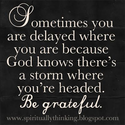 Sometimes you are delayed...Be Grateful.