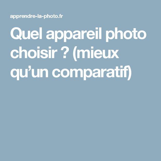 Quel appareil photo choisir? (mieux qu'un comparatif)