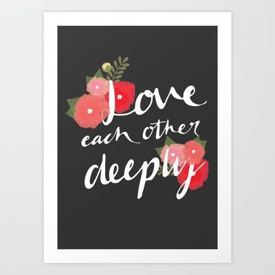 Love each other deeply print - Flower edition. Available from my Society6 store.