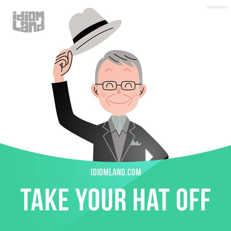 """Take your hat off"" means ""to express your admiration and respect"". Example: I have to take my hat off to you – how do you manage to look after two small children and have a full-time job?"