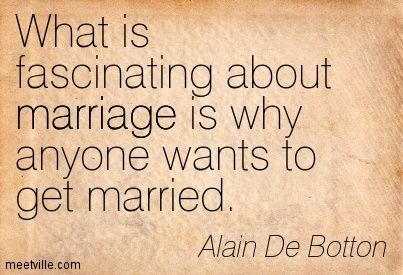 What is fascinating about marriage is why anyone wants to get married. Alain De Botton