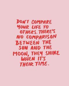 Don't compare. Shine when it's your time - such a cool quote