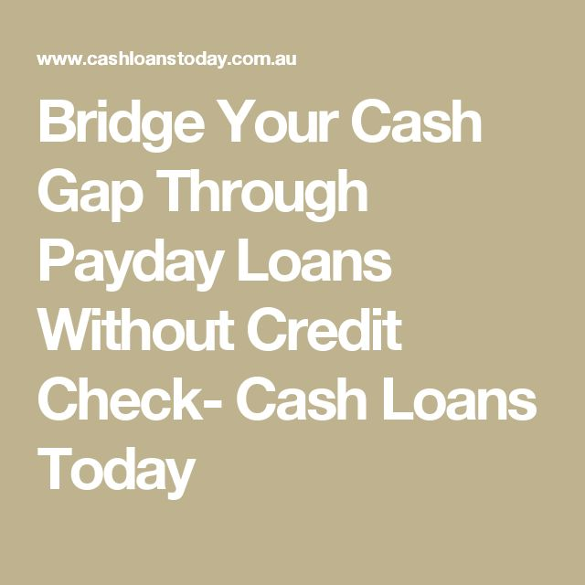 Bridge Your Cash Gap Through Payday Loans Without Credit Check- Cash Loans Today
