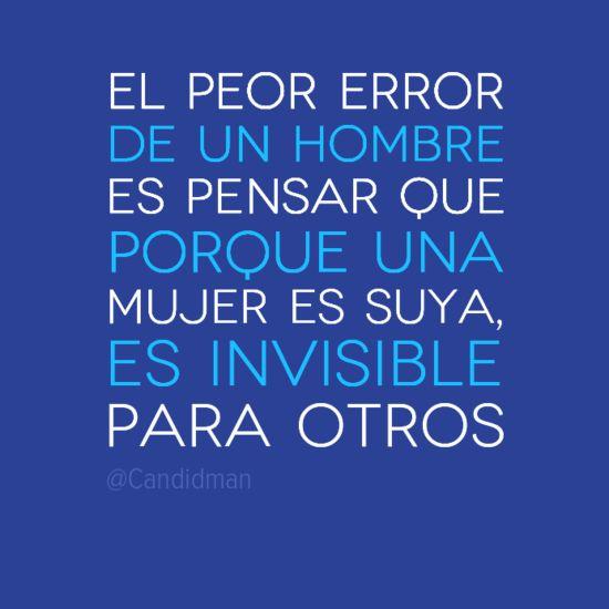 """""""El peor #Error de un #Hombre es pensar que porque una #Mujer es suya, es invisible para otros"""". #Citas #Frases @Candidman"""
