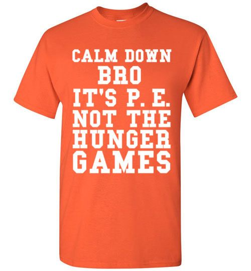 Calm Down Bro It's P.E. Not The Hunger Games T-Shirt By Tshirt Unicorn Each shirt is made to order using digital printing in the USA. Allow 3-5 days to print the order and get it shipped. This comfy w