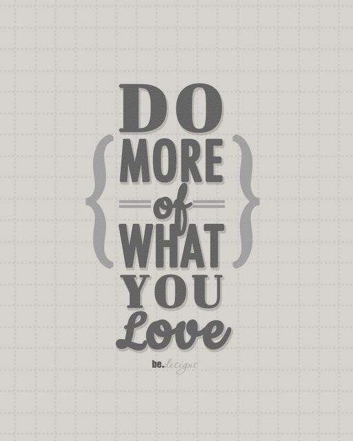 Do more of what you love.