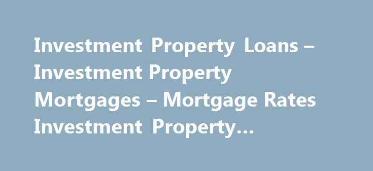 Investment Property Loans – Investment Property Mortgages – Mortgage Rates Investment Property #mortgage #calculatro http://money.remmont.com/investment-property-loans-investment-property-mortgages-mortgage-rates-investment-property-mortgage-calculatro/  #investment mortgage rates # Home Loan Programs Investment Property Mortgages Investment Property Loan Financing Lower property values and historically low mortgage rates have made it an excellent time to consider investing in real estate…