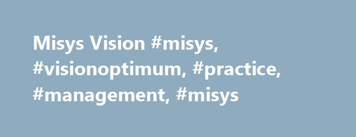 Misys Vision #misys, #visionoptimum, #practice, #management, #misys http://west-virginia.remmont.com/misys-vision-misys-visionoptimum-practice-management-misys/  # Misys Vision/Optimum Practice Management and Misys EMR A-CPR Summary Misys Healthcare Systems' new Misys Vision/Optimum ambulatory suite became generally available in November 2002. The firm continues to develop and support Misys Vision, which is in use at 100 large CDOs. Table of Contents Analysis Corporate Headquarters Overview…