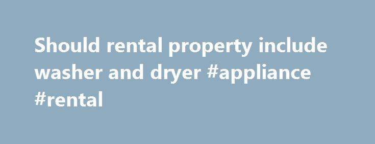 Should rental property include washer and dryer #appliance #rental http://rentals.nef2.com/should-rental-property-include-washer-and-dryer-appliance-rental/  #washer and dryer rental # Report a Problem Content flagged We will review this content. Thanks for helping make the site more useful to everyone. To learn more, read Zillow's Good Neighbor Policy . Report a Problem Content flagged We will review this content. Thanks for helping make the site more useful to everyone. To learn more, read…