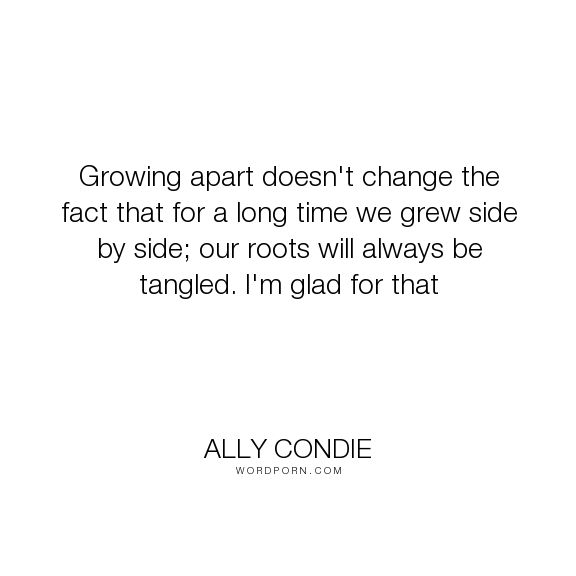 "Ally Condie - ""Growing apart doesn't change the fact that for a long time we grew side by side;..."". friendship, growing-up, childhood"