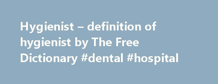 Hygienist – definition of hygienist by The Free Dictionary #dental #hospital http://dental.remmont.com/hygienist-definition-of-hygienist-by-the-free-dictionary-dental-hospital/  #hygienist # hygienist 1. The science that deals with the promotion and preservation of health. Also called hygienics . 2. Conditions and practices that serve to promote or preserve health: hygiene in the workplace; personal hygiene. [French hygiène and New Latin hygieina. both from Greek hugiein (tekhn ). (art) of…