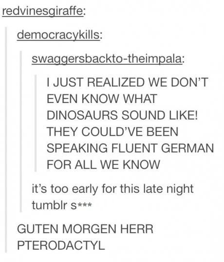 GUTEN MORGEN HERR PTERODACTYL.  I CAN'T.  (For those of you who don't know German, 'guten morgen' means good morning)