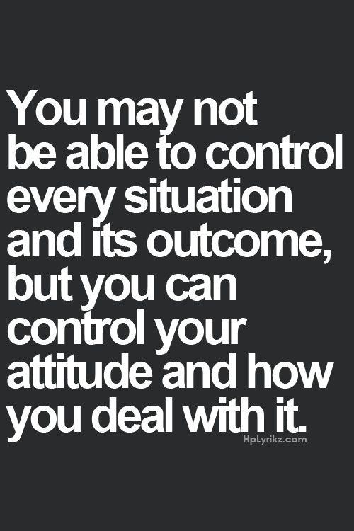Talvez você não consiga controlar cada situação e seus resultados, mas você pode controlar sua atitude e como você lida com isso.